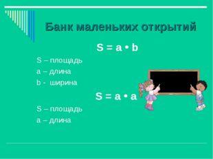 Банк маленьких открытий S = а  b S – площадь а – длина b - ширина S = а  а