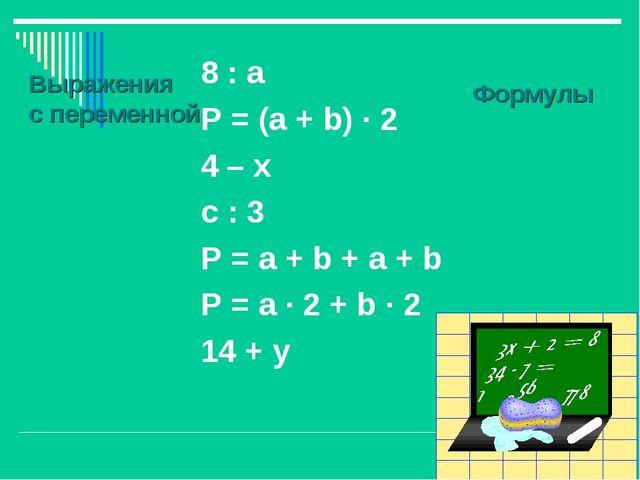 8 : а P = (а + b) · 2 4 – х c : 3 P = a + b + a + b P = a · 2 + b · 2 14 + y...