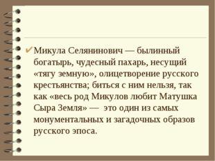 Микула Селянинович— былинный богатырь, чудесный пахарь, несущий «тягу земную