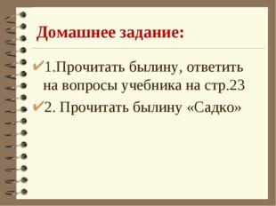 Домашнее задание: 1.Прочитать былину, ответить на вопросы учебника на стр.23