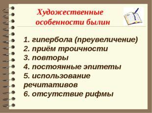 Художественные особенности былин 1. гипербола (преувеличение) 2. приём троичн