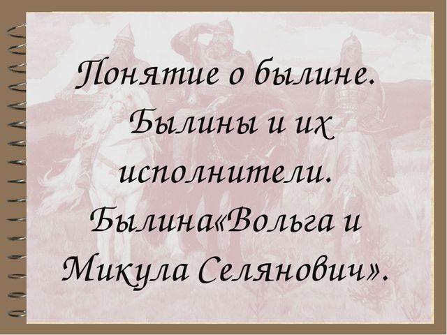 Понятие о былине. Былины и их исполнители. Былина«Вольга и Микула Селянович».
