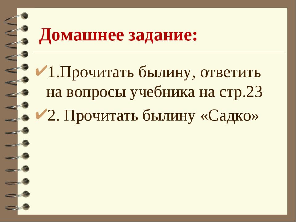 Домашнее задание: 1.Прочитать былину, ответить на вопросы учебника на стр.23...