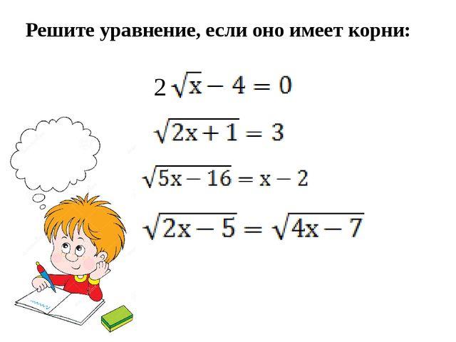 Решите уравнение, если оно имеет корни: 2