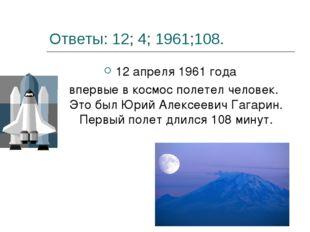 Ответы: 12; 4; 1961;108. 12 апреля 1961 года впервые в космос полетел человек