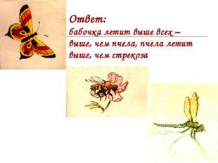 Ответ: бабочка летит выше всех – выше, чем пчела, пчела летит выше, чем стрек