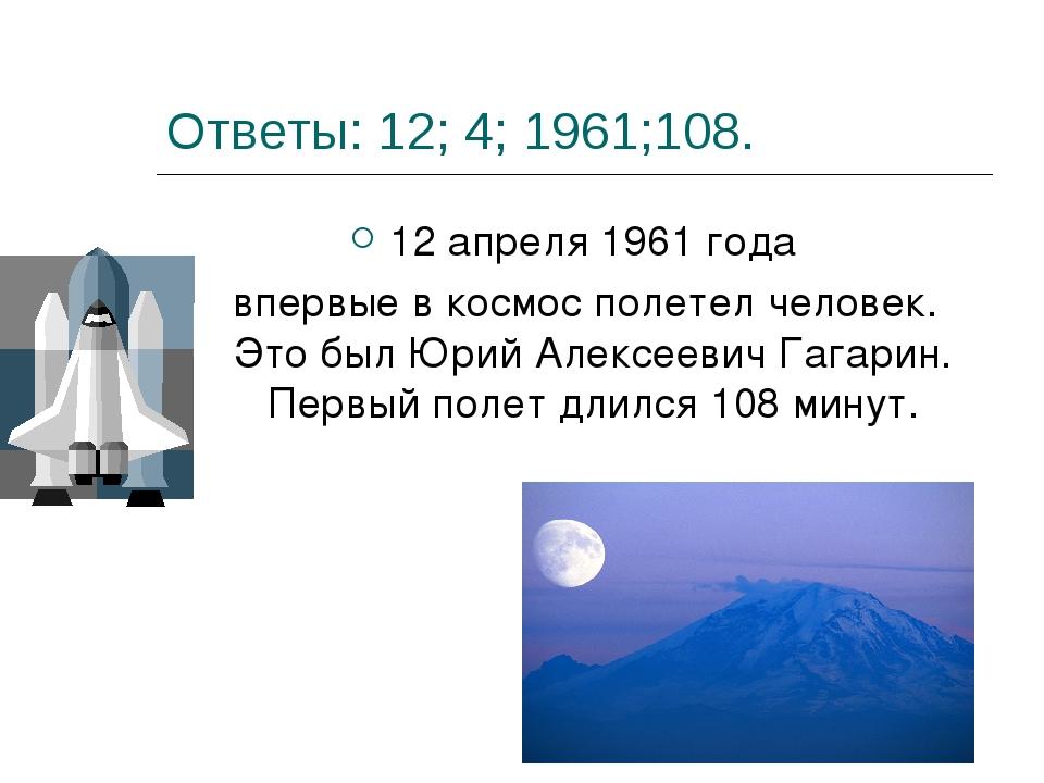 Ответы: 12; 4; 1961;108. 12 апреля 1961 года впервые в космос полетел человек...