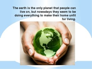 The earth is the only planet that people can live on, but nowadays they seem