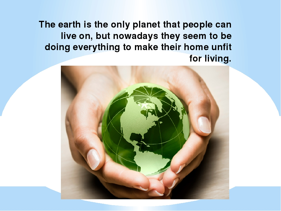The earth is the only planet that people can live on, but nowadays they seem...