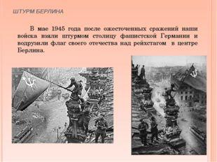 ШТУРМ БЕРЛИНА В мае 1945 года после ожесточенных сражений наши войска взяли ш