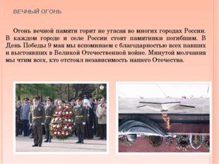 ВЕЧНЫЙ ОГОНЬ Огонь вечной памяти горит не угасая во многих городах России. В