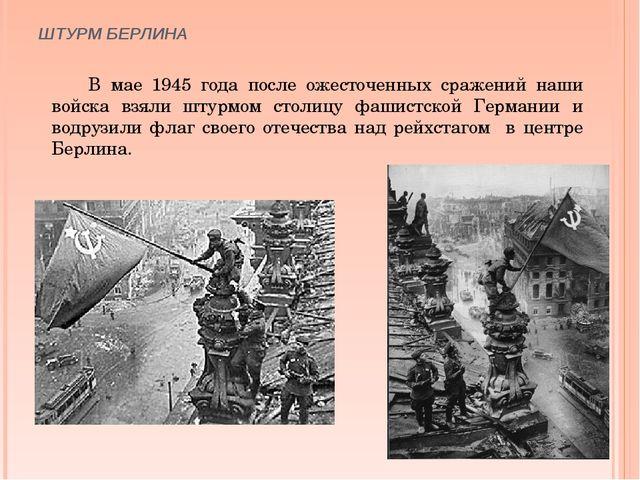 ШТУРМ БЕРЛИНА В мае 1945 года после ожесточенных сражений наши войска взяли ш...