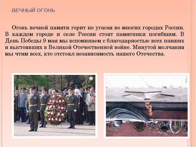ВЕЧНЫЙ ОГОНЬ Огонь вечной памяти горит не угасая во многих городах России. В...
