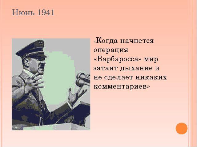 Июнь 1941 «Когда начнется операция «Барбаросса» мир затаит дыхание и не сдела...
