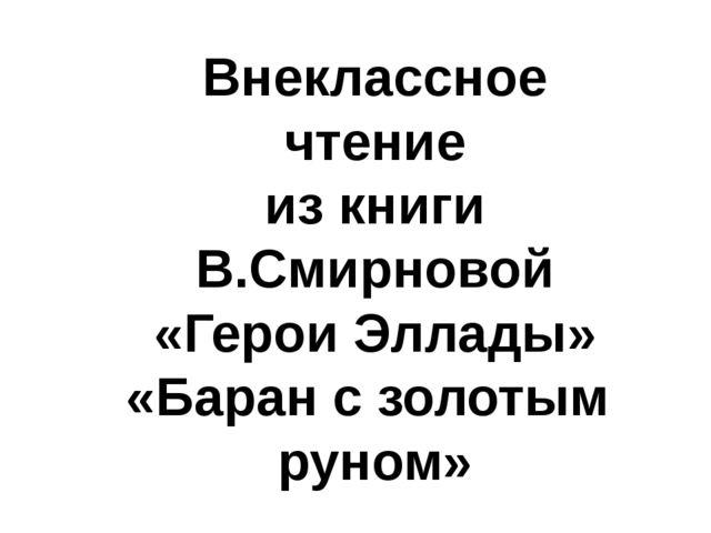 Внеклассное чтение из книги В.Смирновой «Герои Эллады» «Баран с золотым руном»