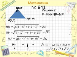 № 941 Решение: Р=MN+NP+MP М(4;0) N(12;-2) P(5;-9) P= + + =