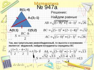 № 947a Решение: Найдем равные стороны A(0;1) B(1;-4) С(5;2) Так, как треуголь