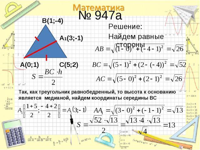 № 947a Решение: Найдем равные стороны A(0;1) B(1;-4) С(5;2) Так, как треуголь...