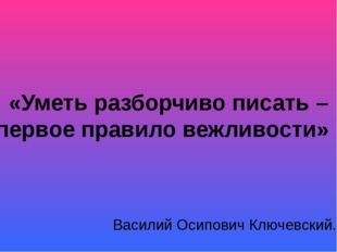«Уметь разборчиво писать – первое правило вежливости» Василий Осипович Ключев