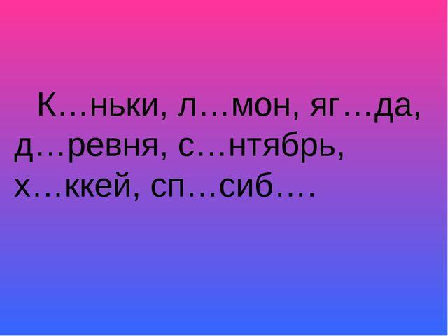 К…ньки, л…мон, яг…да, д…ревня, с…нтябрь, х…ккей, сп…сиб….