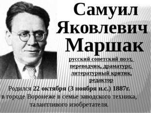 Самуил Яковлевич Маршак Родился 22 октября (3 ноября н.с.) 1887г. в городе Во