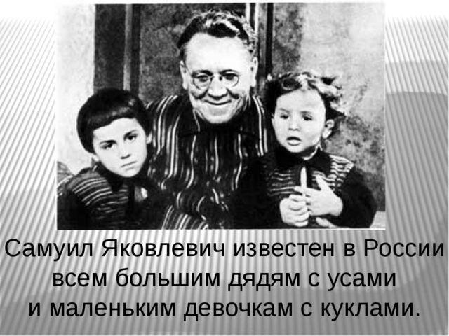 Самуил Яковлевич известен в России всем большим дядям с усами и маленьким дев...