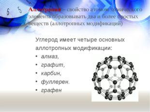 Углерод имеет четыре основных аллотропных модификации: алмаз, графит, карбин,