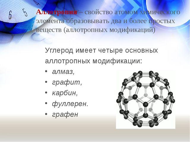 Углерод имеет четыре основных аллотропных модификации: алмаз, графит, карбин,...