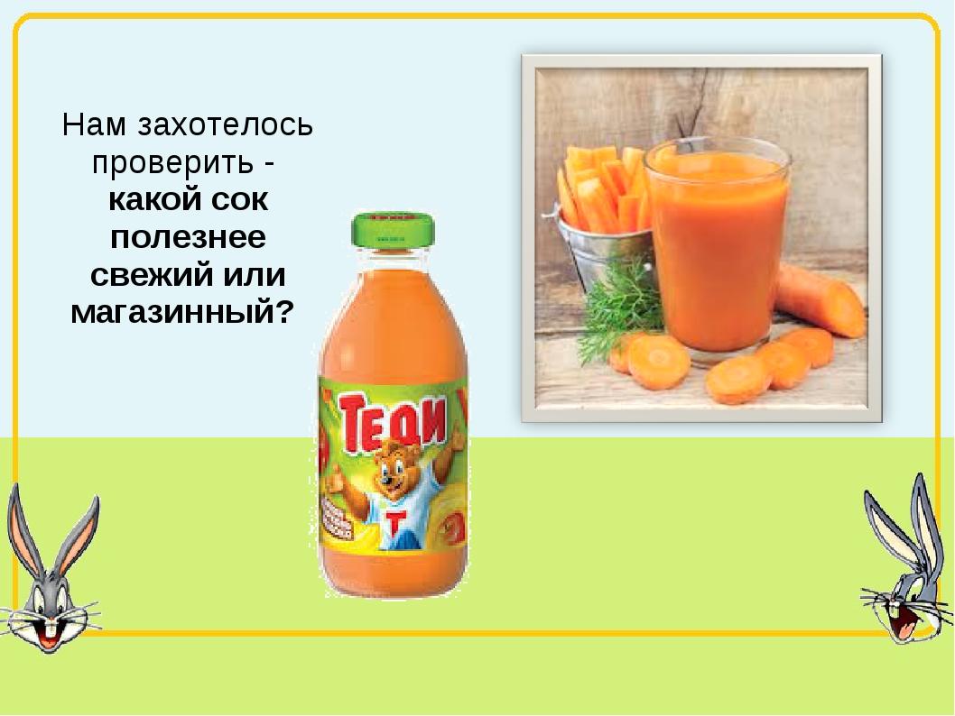 Нам захотелось проверить - какой сок полезнее свежий или магазинный?