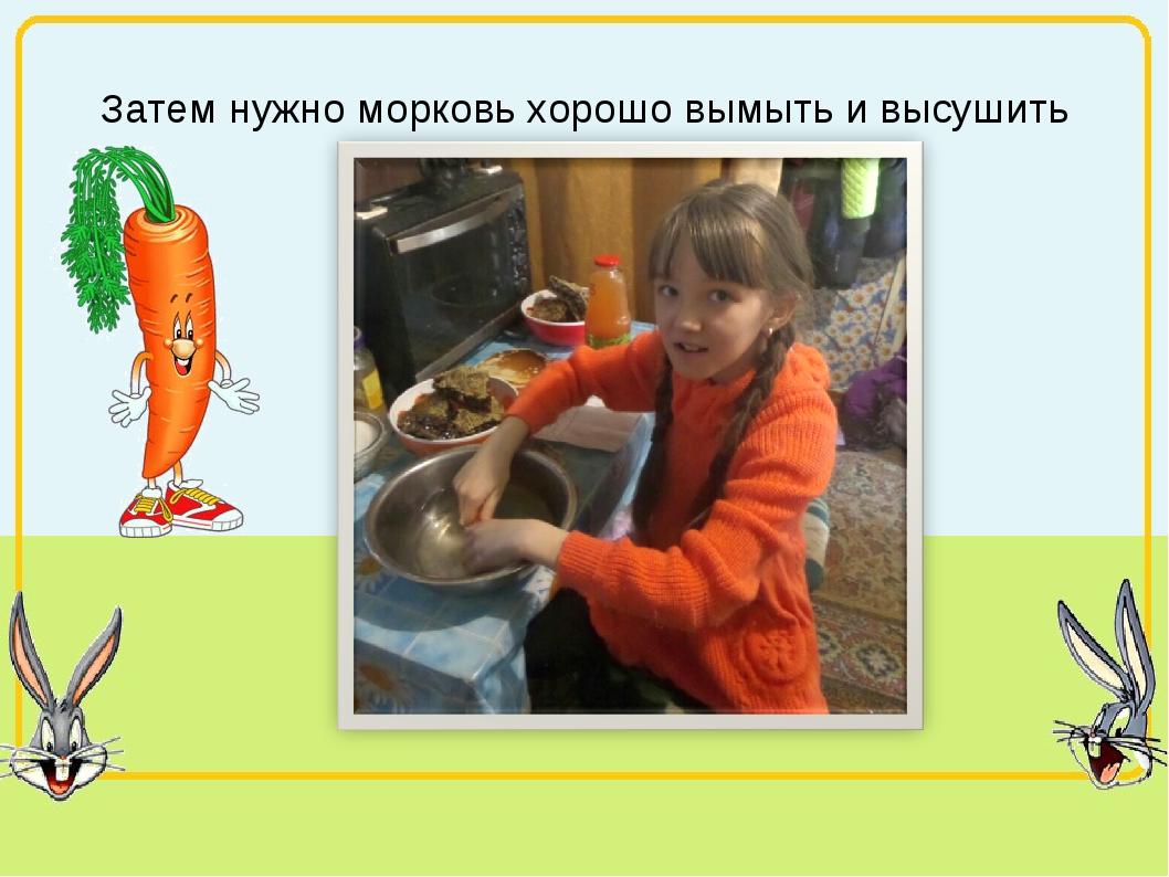 Затем нужно морковь хорошо вымыть и высушить