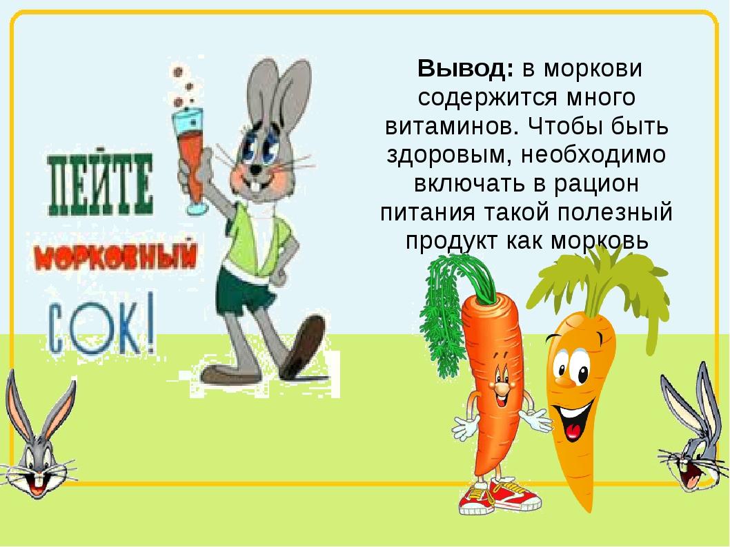 Вывод: в моркови содержится много витаминов. Чтобы быть здоровым, необходимо...