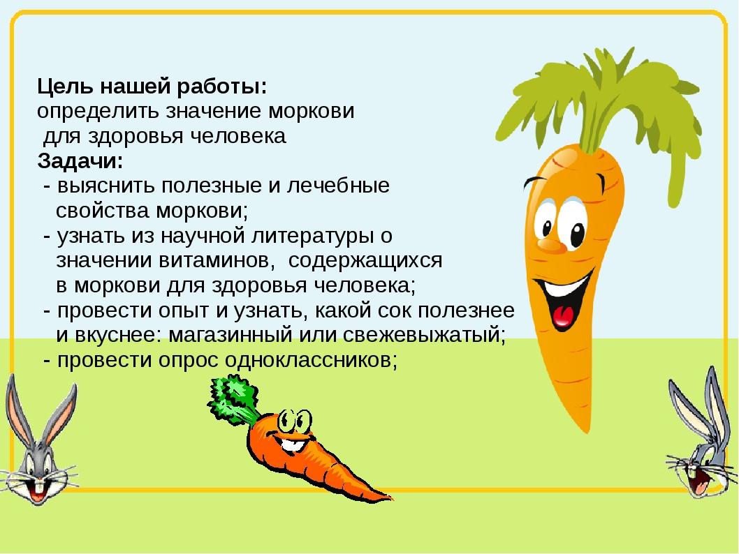 Цель нашей работы: определить значение моркови для здоровья человека Задачи:...