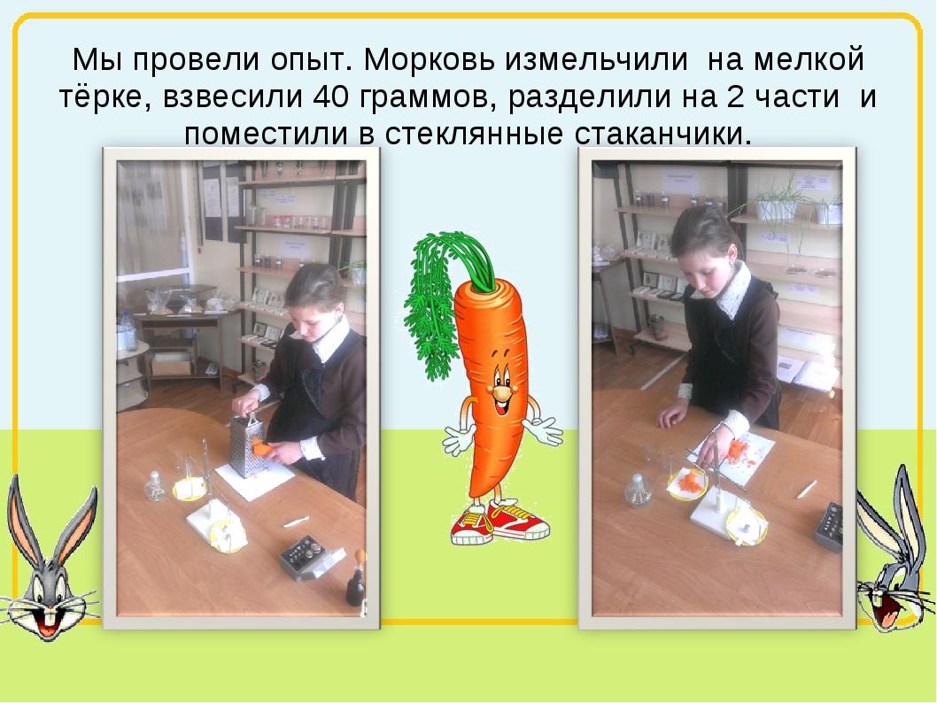 Мы провели опыт. Морковь измельчили на мелкой тёрке, взвесили 40 граммов, раз...