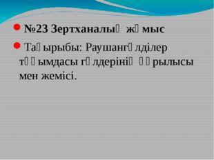 №23 Зертханалық жұмыс Тақырыбы: Раушангүлділер тұқымдасы гүлдерінің құрылысы