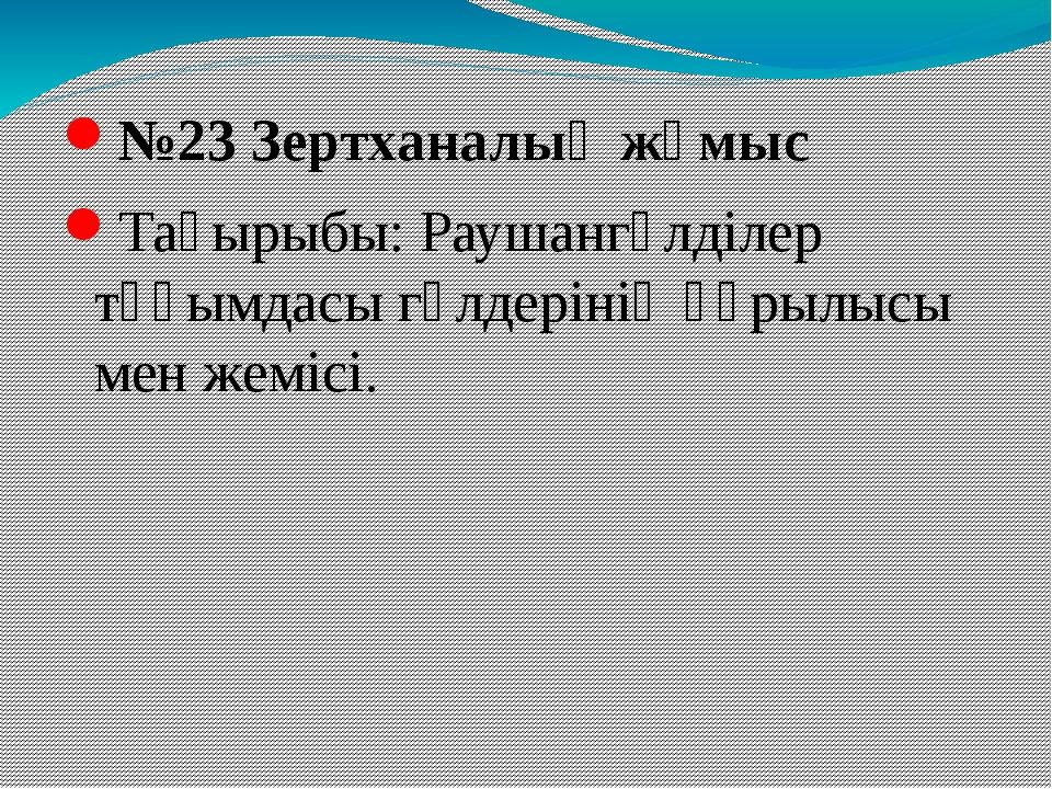 №23 Зертханалық жұмыс Тақырыбы: Раушангүлділер тұқымдасы гүлдерінің құрылысы...