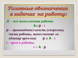 А - вся выполненная работа; А= р ∙ t р – производительность (скорость), часть