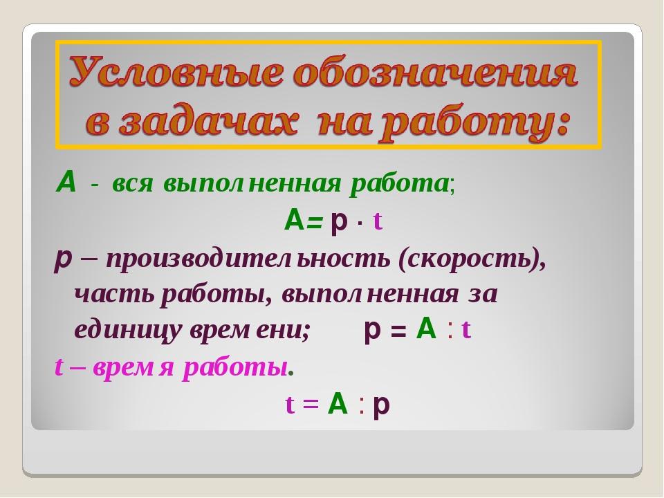 А - вся выполненная работа; А= р ∙ t р – производительность (скорость), часть...