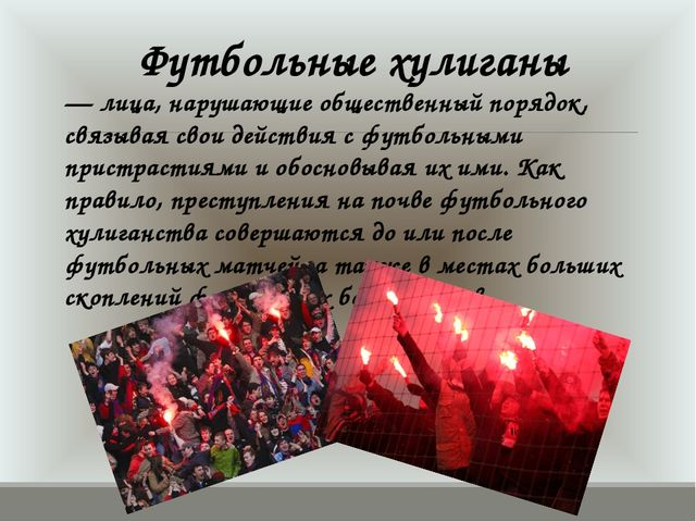 — лица, нарушающие общественный порядок, связывая свои действия с футбольными...