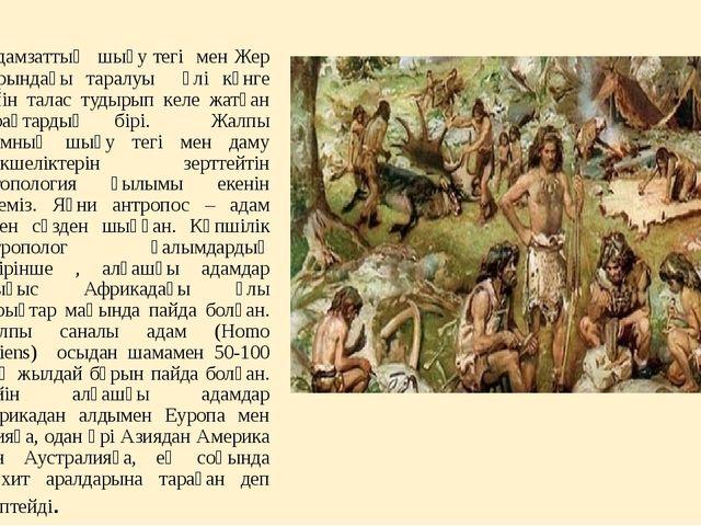 Адамзаттың шығу тегі мен Жер шарындағы таралуы әлі күнге дейін талас тудырып...