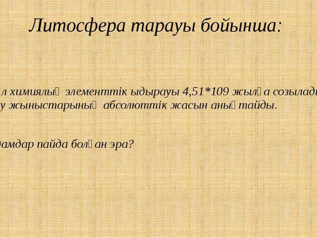 Литосфера тарауы бойынша: Бұл химиялық элементтік ыдырауы 4,51*109 жылға созы...
