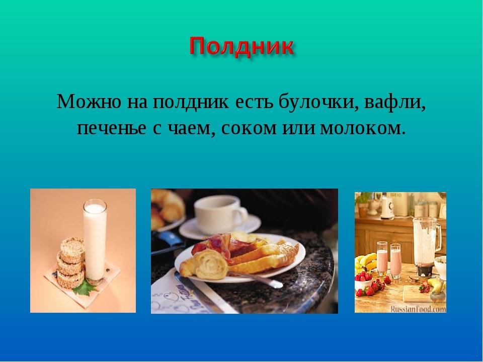 Можно на полдник есть булочки, вафли, печенье с чаем, соком или молоком.