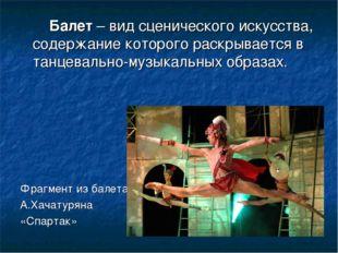 Балет – вид сценического искусства, содержание которого раскрывается в танце