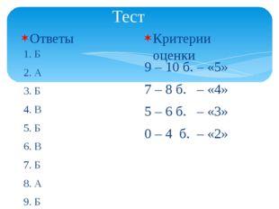 Тест Ответы 1. Б 2. А 3. Б 4. В 5. Б 6. В 7. Б 8. А 9. Б 10. В Критерии оценк