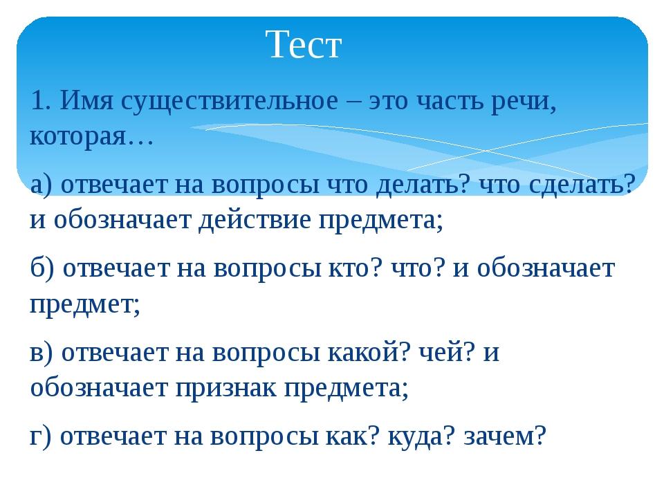 1. Имя существительное – это часть речи, которая… а) отвечает на вопросы что...