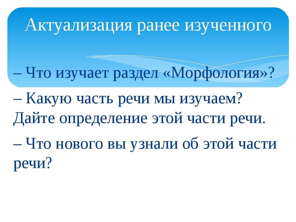 – Что изучает раздел «Морфология»? – Какую часть речи мы изучаем? Дайте опред...