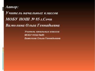 Автор: Учитель начальных классов МОБУ НОШ № 85 г.Сочи Вамолина Ольга Геннадье