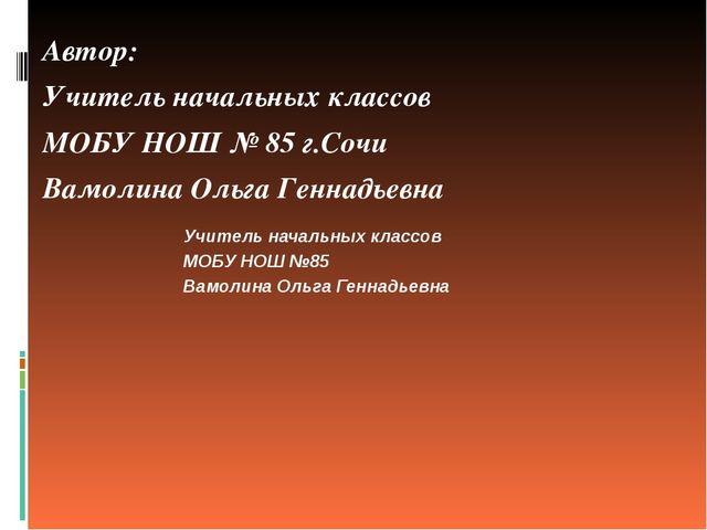 Автор: Учитель начальных классов МОБУ НОШ № 85 г.Сочи Вамолина Ольга Геннадье...