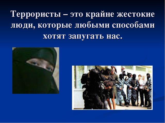 Террористы – это крайне жестокие люди, которые любыми способами хотят запугат...
