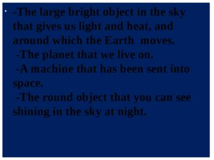 -The large bright object in the sky that gives us light and heat, and around