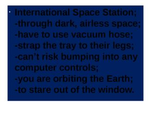 International Space Station; -through dark, airless space; -have to use vacuu